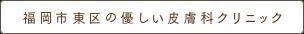 福岡市東区の優しい皮ふ科クリニック